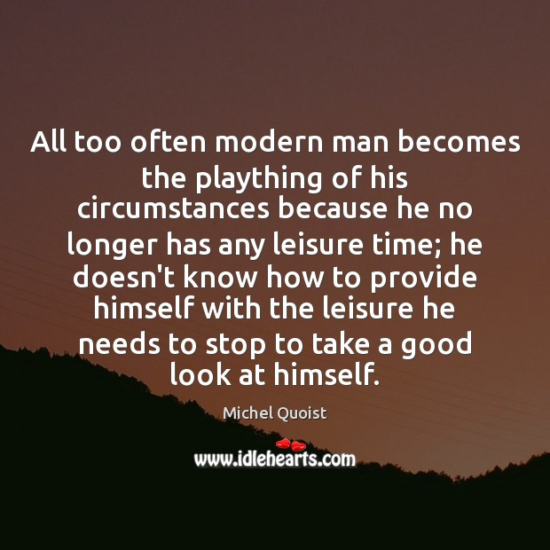 All too often modern man becomes the plaything of his circumstances because Image