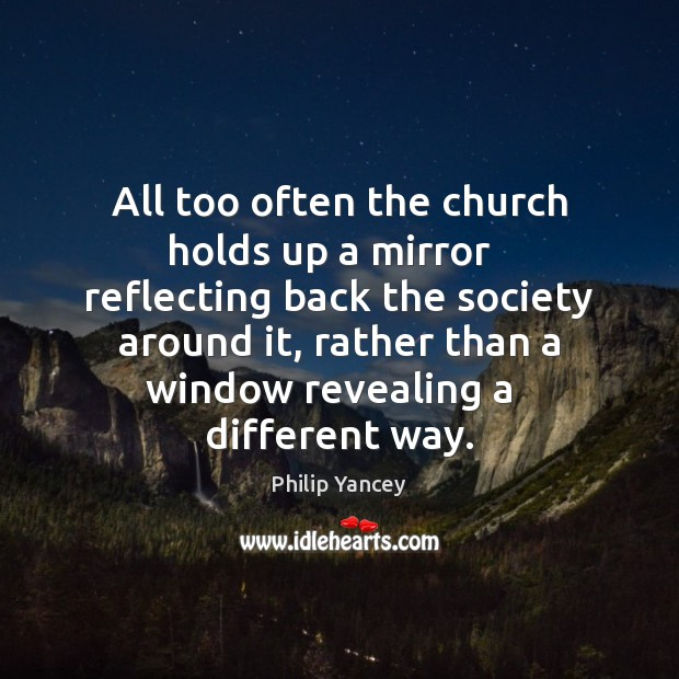 All too often the church holds up a mirror   reflecting back the Philip Yancey Picture Quote