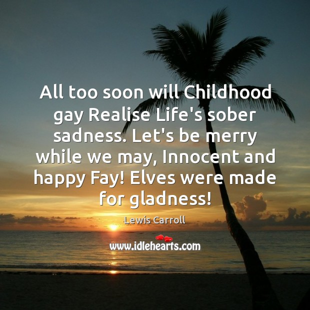 All too soon will Childhood gay Realise Life's sober sadness. Let's be Image
