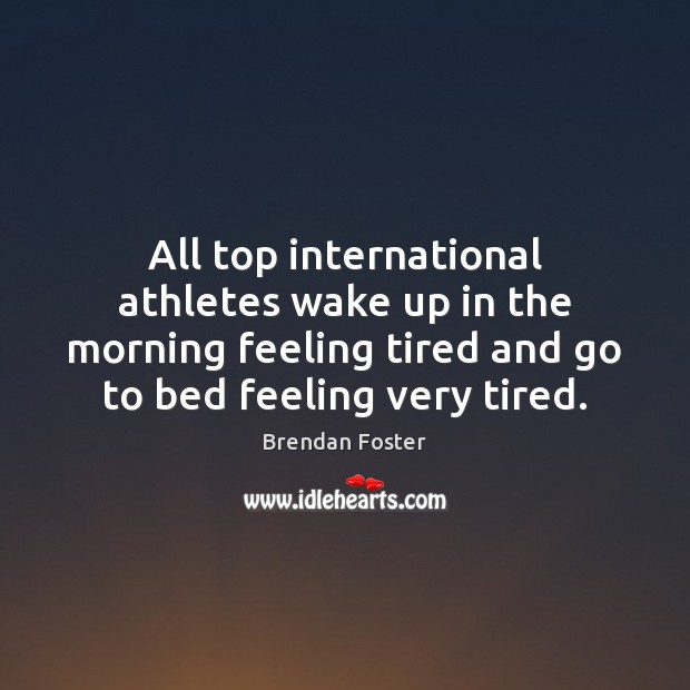 Image, All top international athletes wake up in the morning feeling tired and