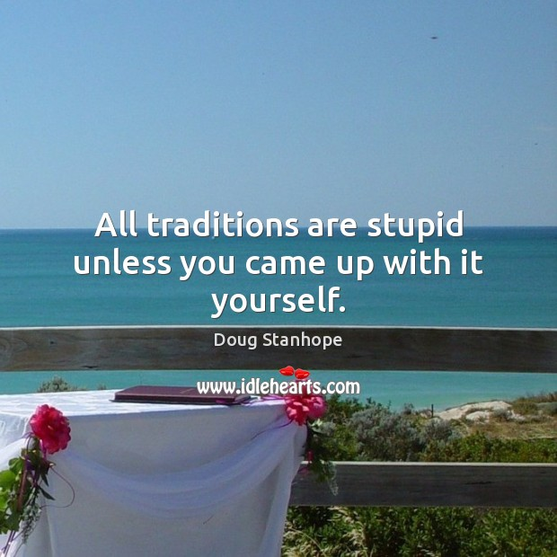 All traditions are stupid unless you came up with it yourself. Image