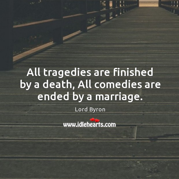 All tragedies are finished by a death, All comedies are ended by a marriage. Image