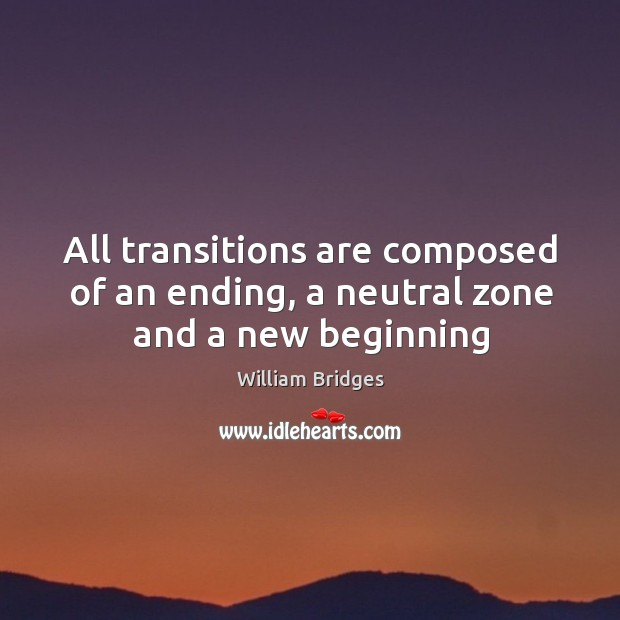 All transitions are composed of an ending, a neutral zone and a new beginning Image