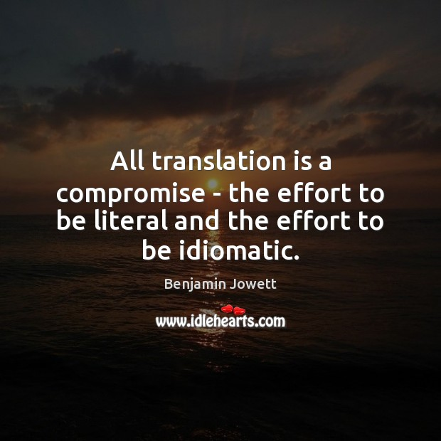 All translation is a compromise – the effort to be literal and the effort to be idiomatic. Benjamin Jowett Picture Quote