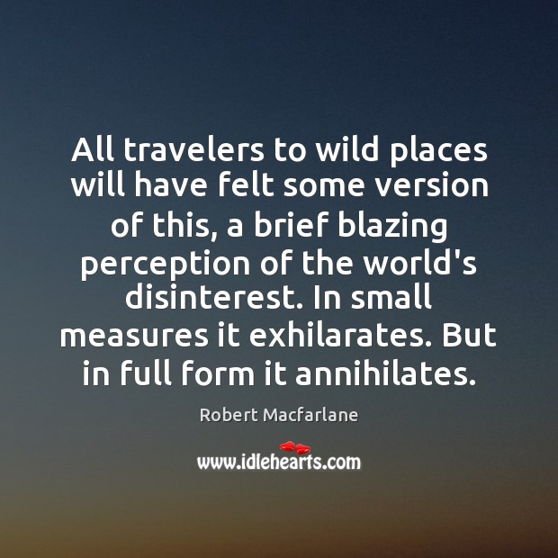 All travelers to wild places will have felt some version of this, Robert Macfarlane Picture Quote