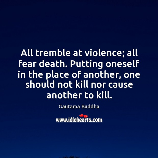 All tremble at violence; all fear death. Putting oneself in the place Gautama Buddha Picture Quote