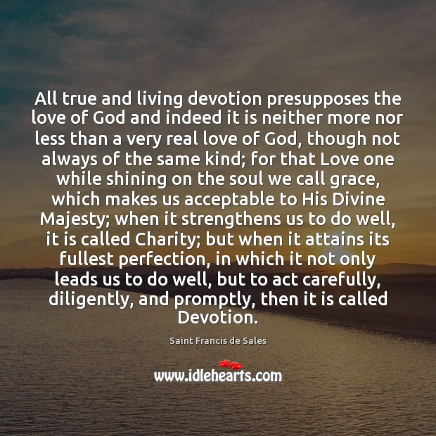 All true and living devotion presupposes the love of God and indeed Saint Francis de Sales Picture Quote
