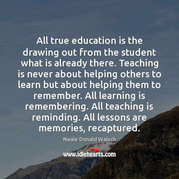 All true education is the drawing out from the student what is Teaching Quotes Image