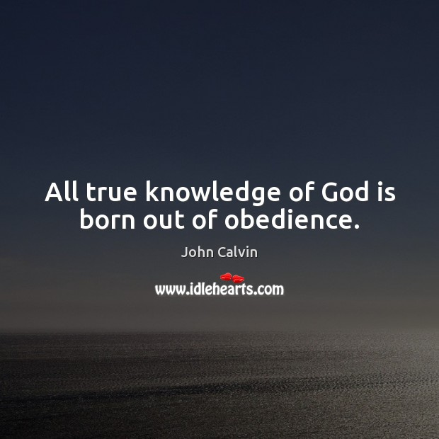 All true knowledge of God is born out of obedience. John Calvin Picture Quote