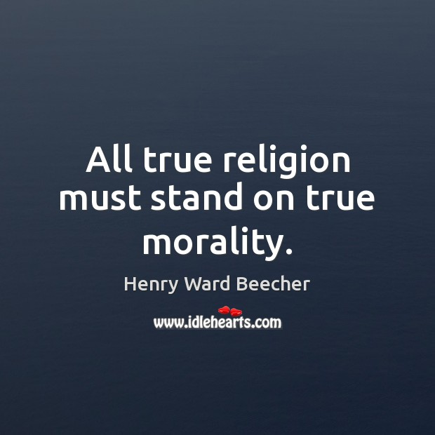 All true religion must stand on true morality. Henry Ward Beecher Picture Quote