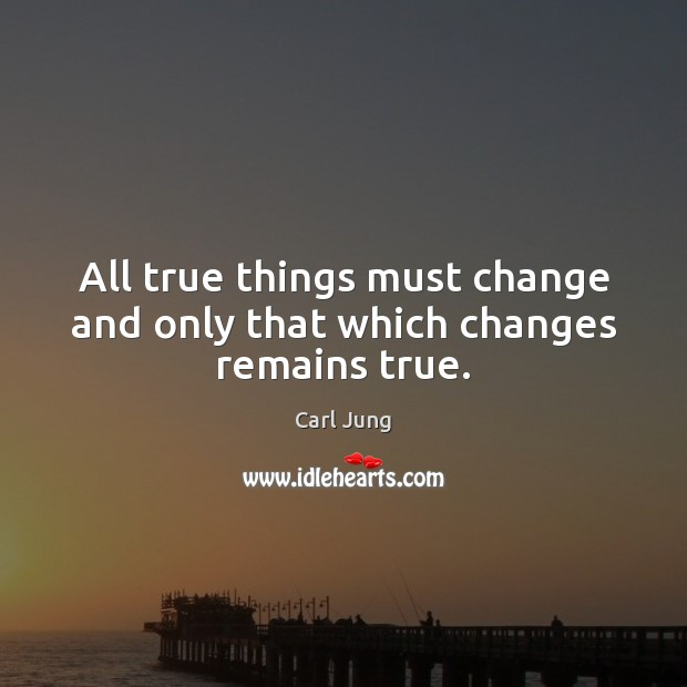 Image, All true things must change and only that which changes remains true.