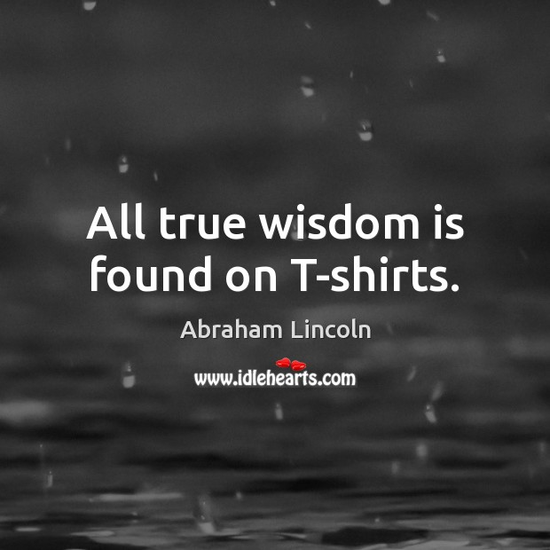 Image, All true wisdom is found on T-shirts.
