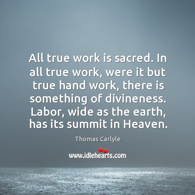 All true work is sacred. In all true work, were it but Image