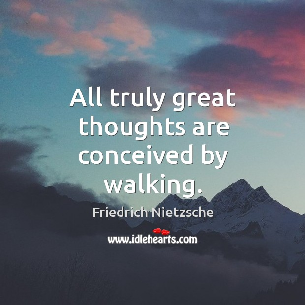 Image, All truly great thoughts are conceived by walking.