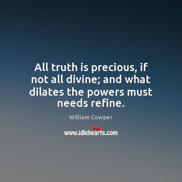 All truth is precious, if not all divine; and what dilates the powers must needs refine. William Cowper Picture Quote