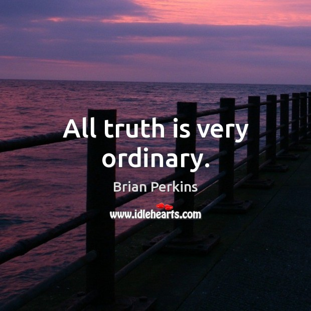 Image, All truth is very ordinary.