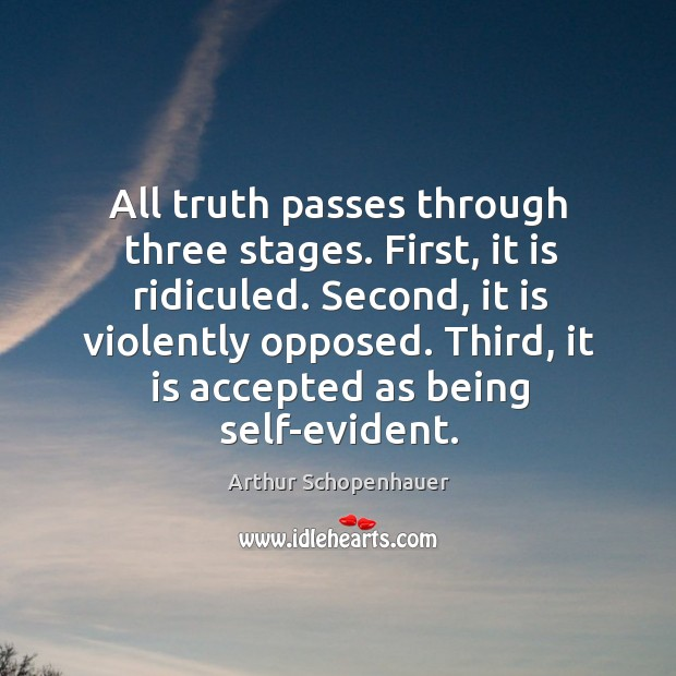 All truth passes through three stages. First, it is ridiculed. Second, it is violently opposed. Image