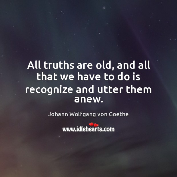All truths are old, and all that we have to do is recognize and utter them anew. Johann Wolfgang von Goethe Picture Quote