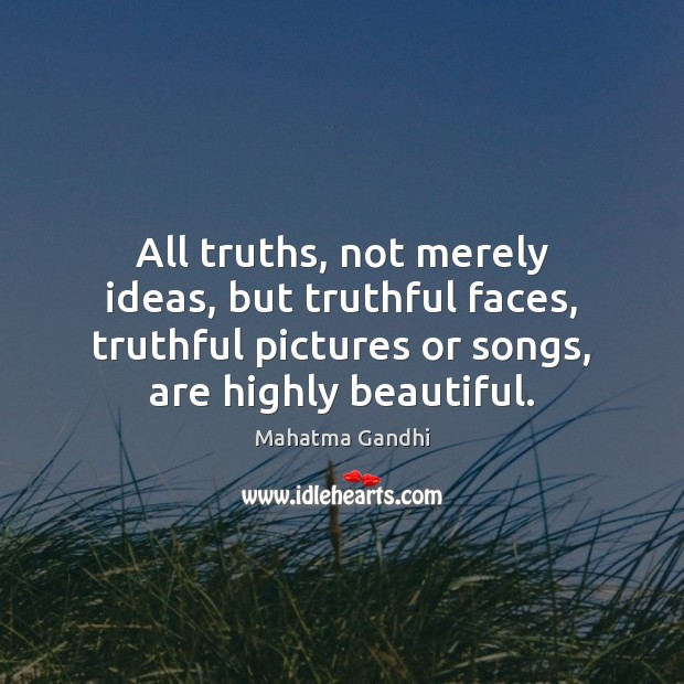 Image, All truths, not merely ideas, but truthful faces, truthful pictures or songs,