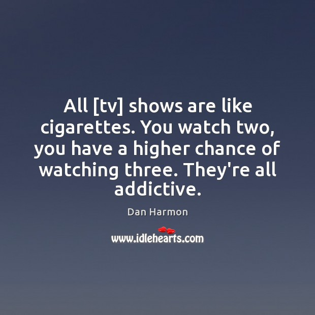 All [tv] shows are like cigarettes. You watch two, you have a Dan Harmon Picture Quote