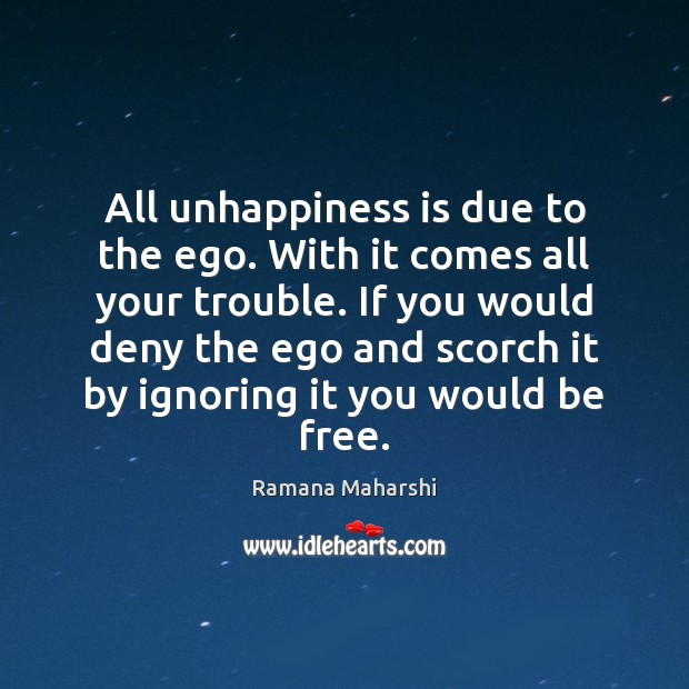 All unhappiness is due to the ego. With it comes all your Image