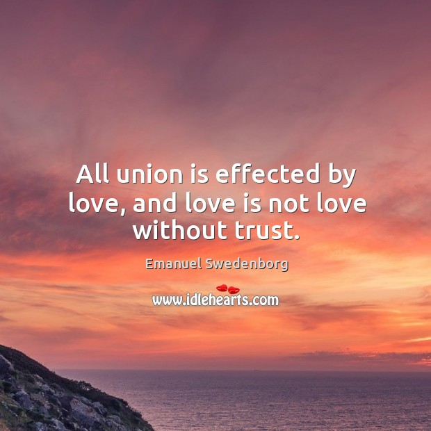 All union is effected by love, and love is not love without trust. Union Quotes Image