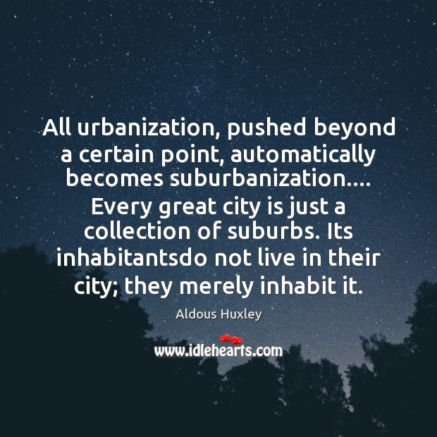 All urbanization, pushed beyond a certain point, automatically becomes suburbanization…. Every great Image