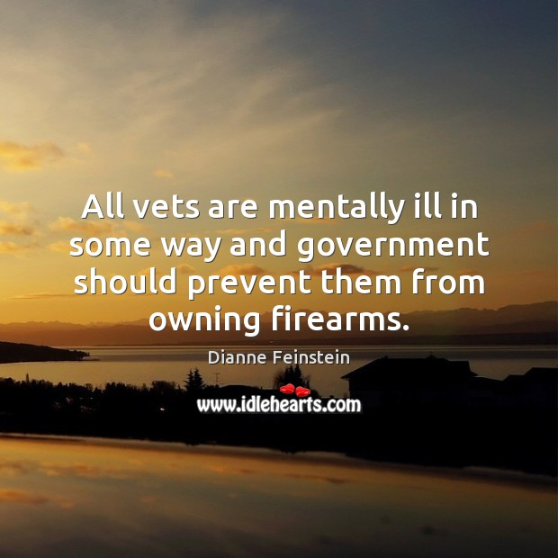 All vets are mentally ill in some way and government should prevent Dianne Feinstein Picture Quote