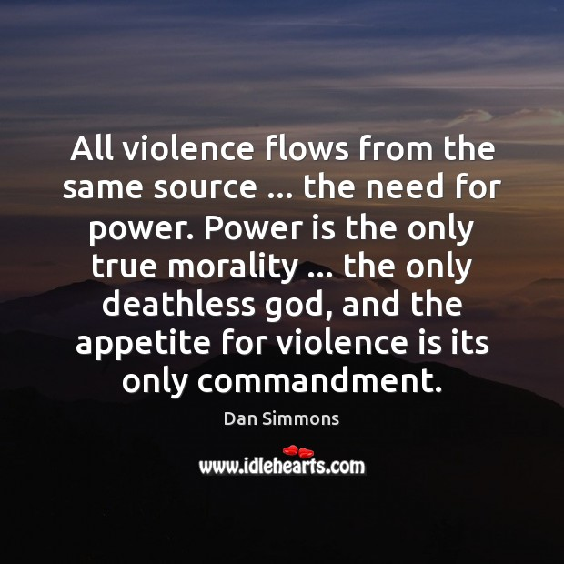 All violence flows from the same source … the need for power. Power Image