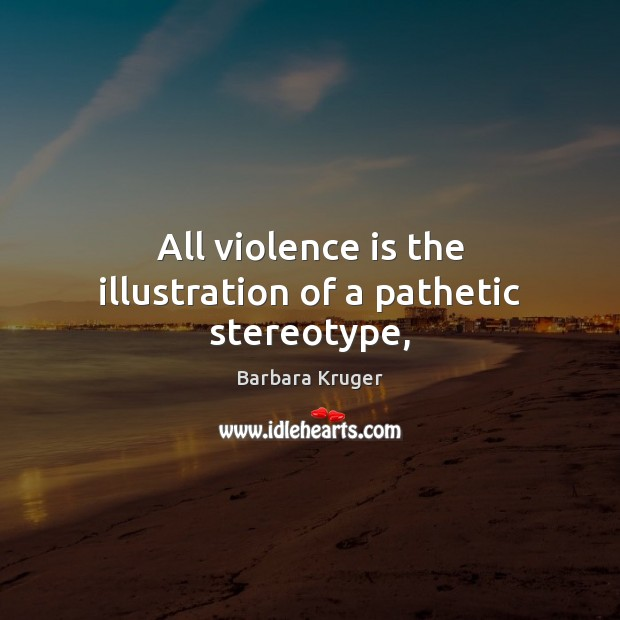 Image, All violence is the illustration of a pathetic stereotype,
