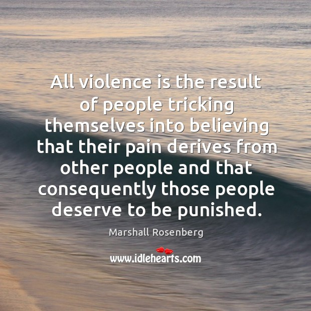 All violence is the result of people tricking themselves into believing that their. Image