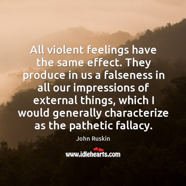 All violent feelings have the same effect. They produce in us a falseness in all our impressions Image