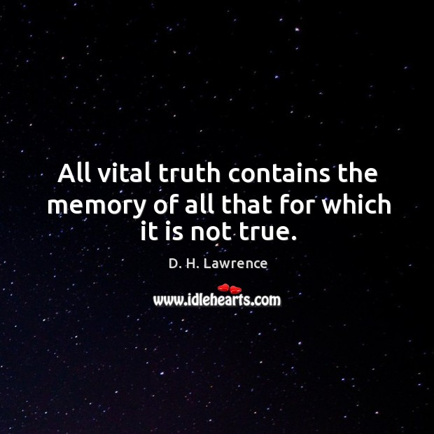 All vital truth contains the memory of all that for which it is not true. Image
