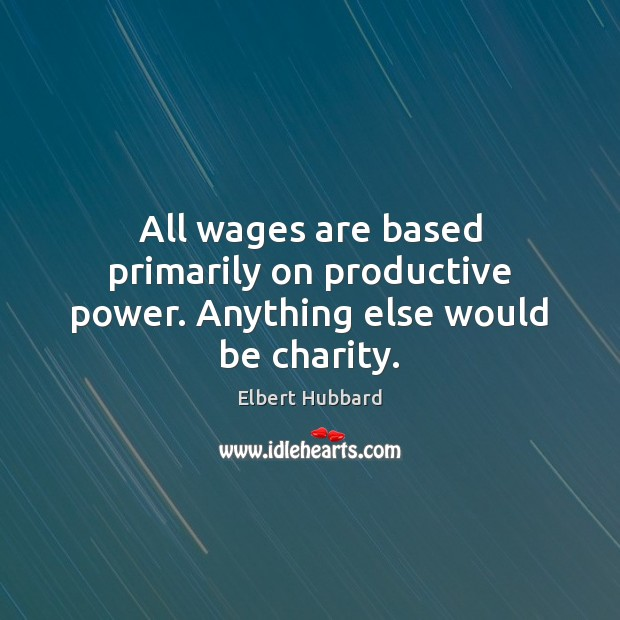 All wages are based primarily on productive power. Anything else would be charity. Elbert Hubbard Picture Quote