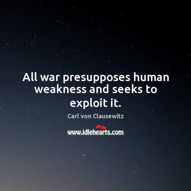 All war presupposes human weakness and seeks to exploit it. Carl von Clausewitz Picture Quote