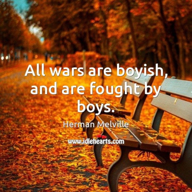All wars are boyish, and are fought by boys. Herman Melville Picture Quote