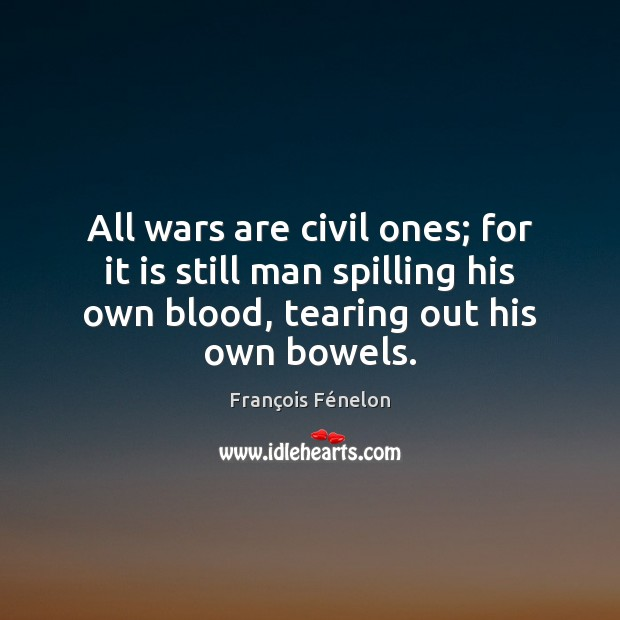 All wars are civil ones; for it is still man spilling his Image