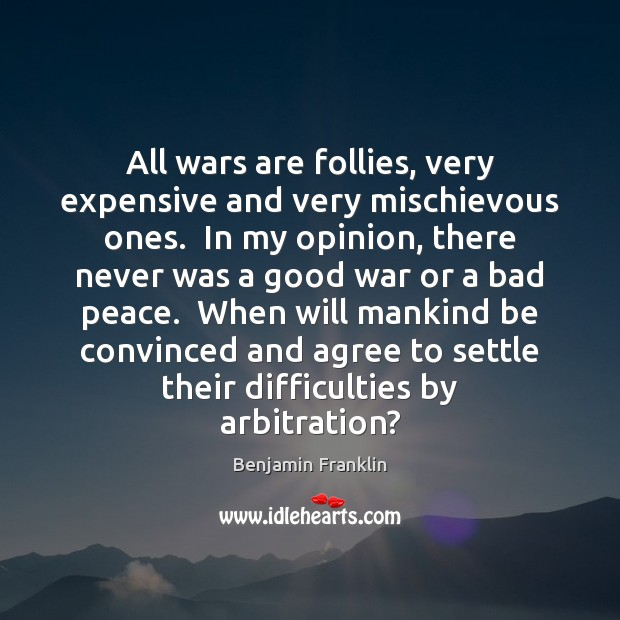 All wars are follies, very expensive and very mischievous ones.  In my Image