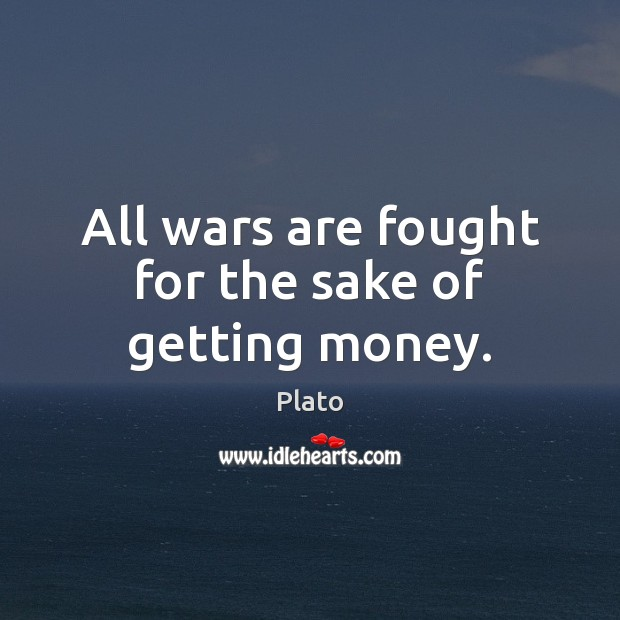 All wars are fought for the sake of getting money. Plato Picture Quote