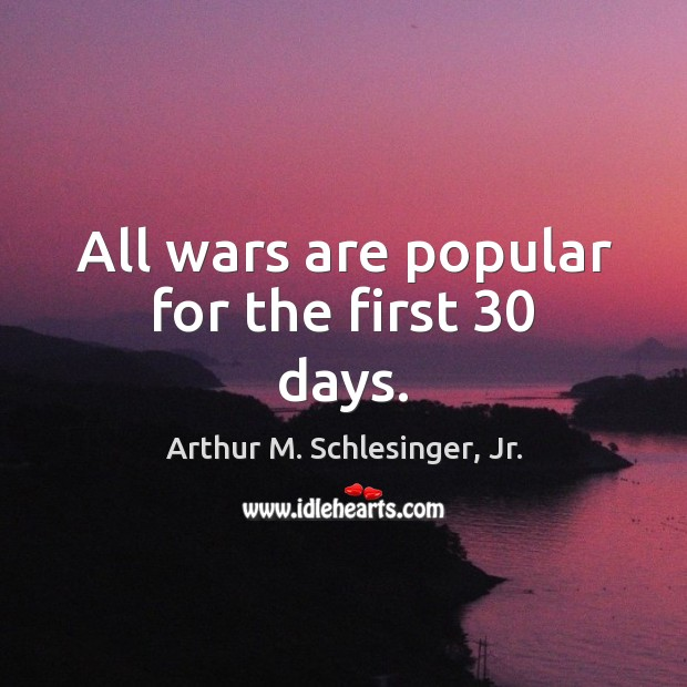 All wars are popular for the first 30 days. Arthur M. Schlesinger, Jr. Picture Quote