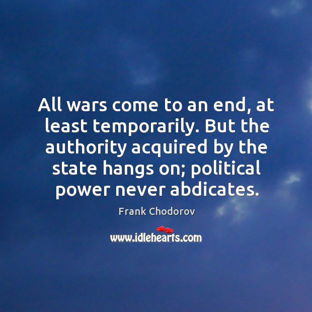 All wars come to an end, at least temporarily. But the authority acquired by the state Frank Chodorov Picture Quote