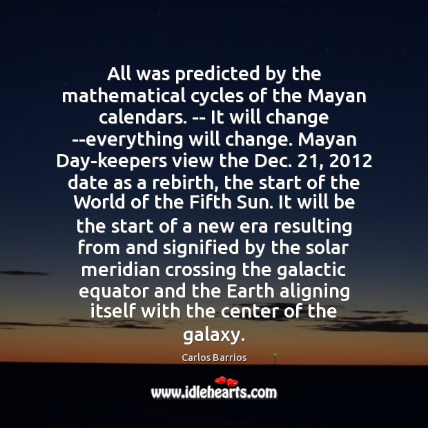 Image, All was predicted by the mathematical cycles of the Mayan calendars. —