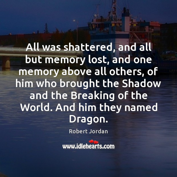 All was shattered, and all but memory lost, and one memory above Robert Jordan Picture Quote