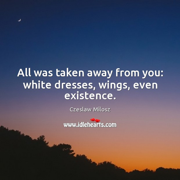 All was taken away from you: white dresses, wings, even existence. Czeslaw Milosz Picture Quote
