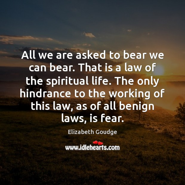 All we are asked to bear we can bear. That is a Elizabeth Goudge Picture Quote