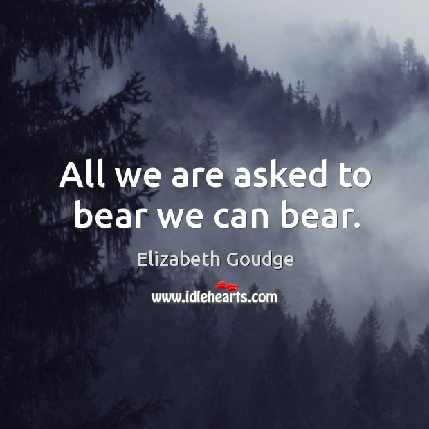 All we are asked to bear we can bear. Elizabeth Goudge Picture Quote