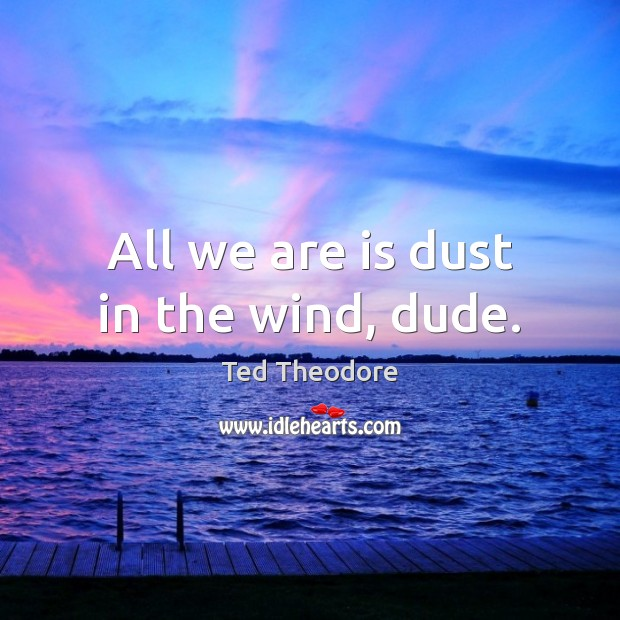 All we are is dust in the wind, dude. Image