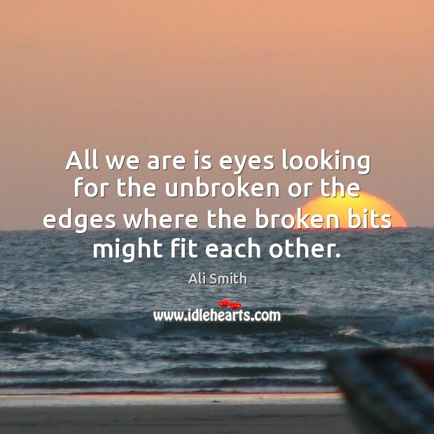 Image, All we are is eyes looking for the unbroken or the edges