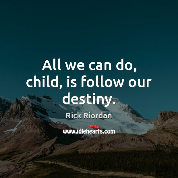 All we can do, child, is follow our destiny. Rick Riordan Picture Quote