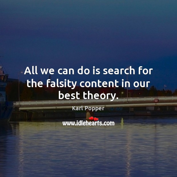 All we can do is search for the falsity content in our best theory. Karl Popper Picture Quote
